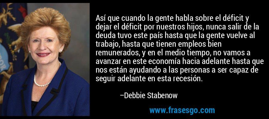 Así que cuando la gente habla sobre el déficit y dejar el déficit por nuestros hijos, nunca salir de la deuda tuvo este país hasta que la gente vuelve al trabajo, hasta que tienen empleos bien remunerados, y en el medio tiempo, no vamos a avanzar en este economía hacia adelante hasta que nos están ayudando a las personas a ser capaz de seguir adelante en esta recesión. – Debbie Stabenow