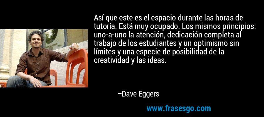 Así que este es el espacio durante las horas de tutoría. Está muy ocupado. Los mismos principios: uno-a-uno la atención, dedicación completa al trabajo de los estudiantes y un optimismo sin límites y una especie de posibilidad de la creatividad y las ideas. – Dave Eggers