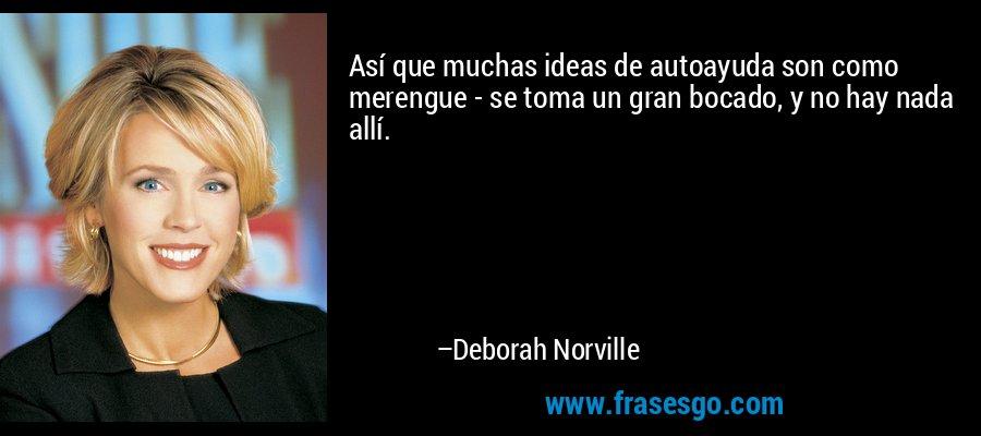 Así que muchas ideas de autoayuda son como merengue - se toma un gran bocado, y no hay nada allí. – Deborah Norville