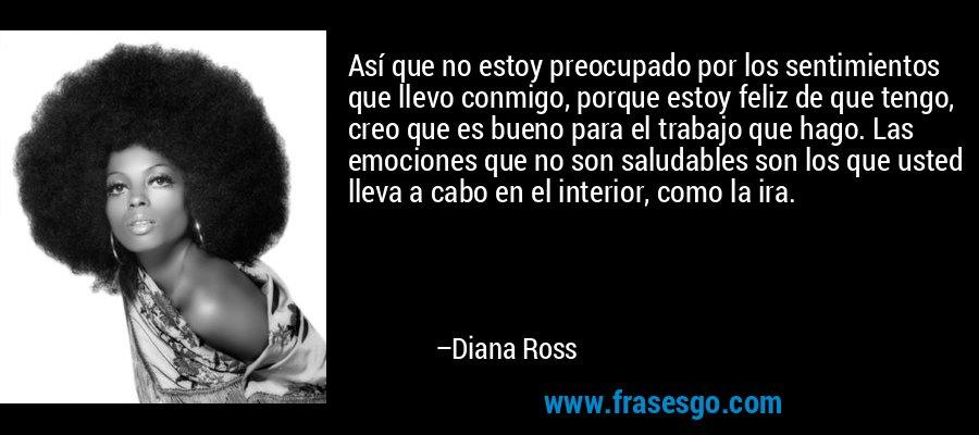 Así que no estoy preocupado por los sentimientos que llevo conmigo, porque estoy feliz de que tengo, creo que es bueno para el trabajo que hago. Las emociones que no son saludables son los que usted lleva a cabo en el interior, como la ira. – Diana Ross