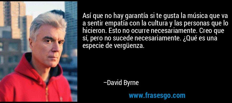Así que no hay garantía si te gusta la música que va a sentir empatía con la cultura y las personas que lo hicieron. Esto no ocurre necesariamente. Creo que sí, pero no sucede necesariamente. ¿Qué es una especie de vergüenza. – David Byrne