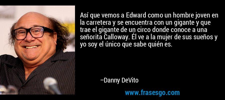 Así que vemos a Edward como un hombre joven en la carretera y se encuentra con un gigante y que trae el gigante de un circo donde conoce a una señorita Calloway. Él ve a la mujer de sus sueños y yo soy el único que sabe quién es. – Danny DeVito