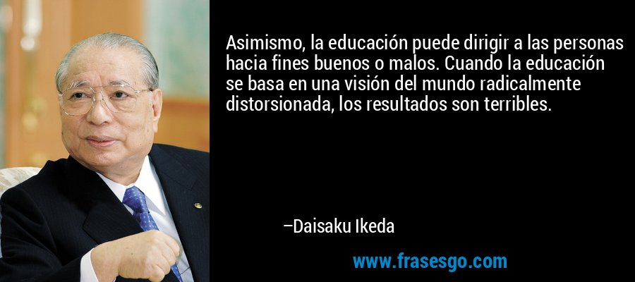 Asimismo, la educación puede dirigir a las personas hacia fines buenos o malos. Cuando la educación se basa en una visión del mundo radicalmente distorsionada, los resultados son terribles. – Daisaku Ikeda