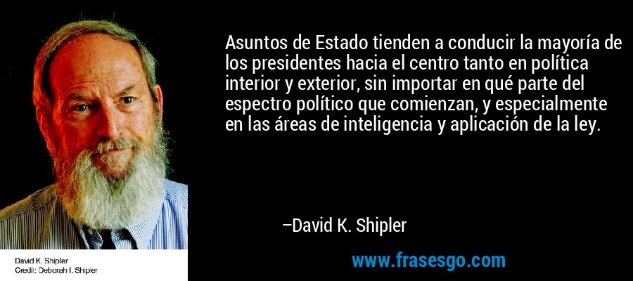 Asuntos de Estado tienden a conducir la mayoría de los presidentes hacia el centro tanto en política interior y exterior, sin importar en qué parte del espectro político que comienzan, y especialmente en las áreas de inteligencia y aplicación de la ley. – David K. Shipler