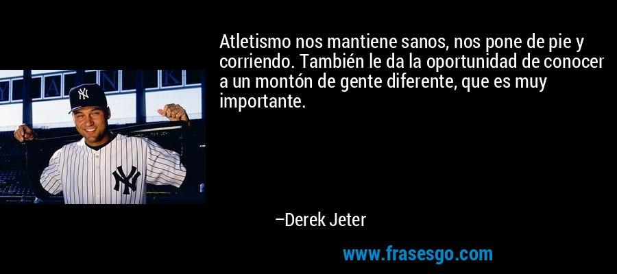 Atletismo nos mantiene sanos, nos pone de pie y corriendo. También le da la oportunidad de conocer a un montón de gente diferente, que es muy importante. – Derek Jeter