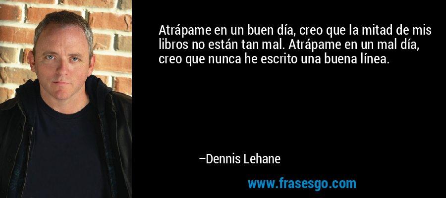 Atrápame en un buen día, creo que la mitad de mis libros no están tan mal. Atrápame en un mal día, creo que nunca he escrito una buena línea. – Dennis Lehane