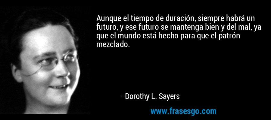 Aunque el tiempo de duración, siempre habrá un futuro, y ese futuro se mantenga bien y del mal, ya que el mundo está hecho para que el patrón mezclado. – Dorothy L. Sayers