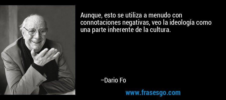 Aunque, esto se utiliza a menudo con connotaciones negativas, veo la ideología como una parte inherente de la cultura. – Dario Fo
