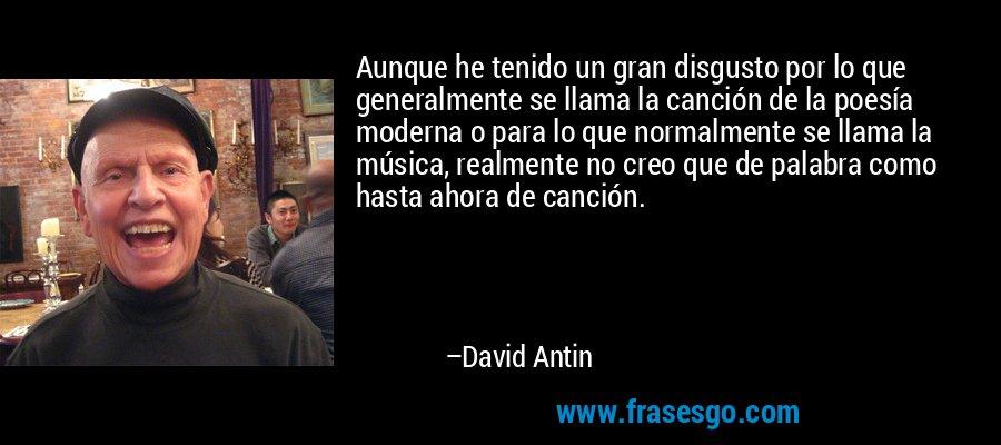 Aunque he tenido un gran disgusto por lo que generalmente se llama la canción de la poesía moderna o para lo que normalmente se llama la música, realmente no creo que de palabra como hasta ahora de canción. – David Antin