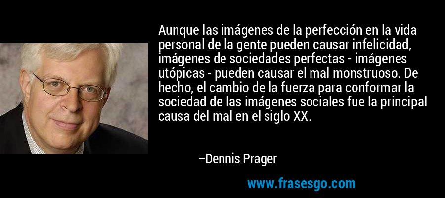 Aunque las imágenes de la perfección en la vida personal de la gente pueden causar infelicidad, imágenes de sociedades perfectas - imágenes utópicas - pueden causar el mal monstruoso. De hecho, el cambio de la fuerza para conformar la sociedad de las imágenes sociales fue la principal causa del mal en el siglo XX. – Dennis Prager