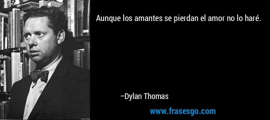 Aunque los amantes se pierdan el amor no lo haré. – Dylan Thomas
