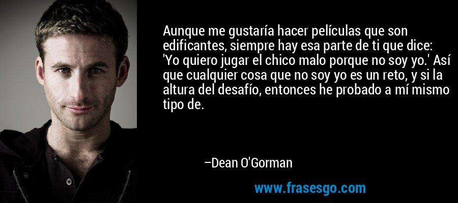 Aunque me gustaría hacer películas que son edificantes, siempre hay esa parte de ti que dice: 'Yo quiero jugar el chico malo porque no soy yo.' Así que cualquier cosa que no soy yo es un reto, y si la altura del desafío, entonces he probado a mí mismo tipo de. – Dean O'Gorman