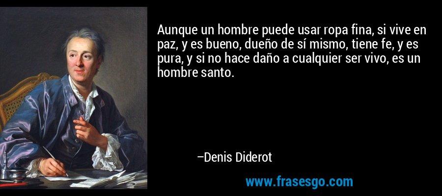 Aunque un hombre puede usar ropa fina, si vive en paz, y es bueno, dueño de sí mismo, tiene fe, y es pura, y si no hace daño a cualquier ser vivo, es un hombre santo. – Denis Diderot