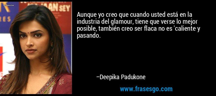 Aunque yo creo que cuando usted está en la industria del glamour, tiene que verse lo mejor posible, también creo ser flaca no es 'caliente y pasando. – Deepika Padukone