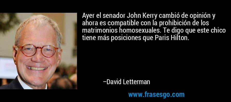 Ayer el senador John Kerry cambió de opinión y ahora es compatible con la prohibición de los matrimonios homosexuales. Te digo que este chico tiene más posiciones que Paris Hilton. – David Letterman