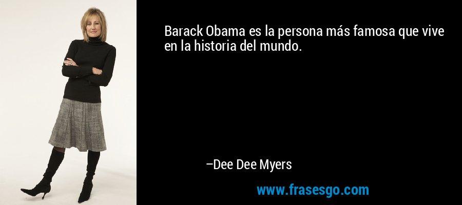 Barack Obama es la persona más famosa que vive en la historia del mundo. – Dee Dee Myers