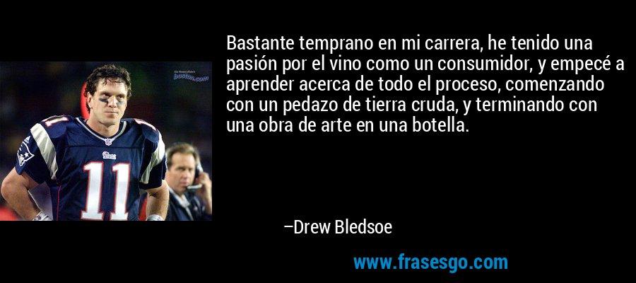 Bastante temprano en mi carrera, he tenido una pasión por el vino como un consumidor, y empecé a aprender acerca de todo el proceso, comenzando con un pedazo de tierra cruda, y terminando con una obra de arte en una botella. – Drew Bledsoe