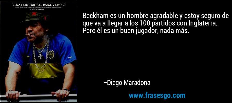 Beckham es un hombre agradable y estoy seguro de que va a llegar a los 100 partidos con Inglaterra. Pero él es un buen jugador, nada más. – Diego Maradona