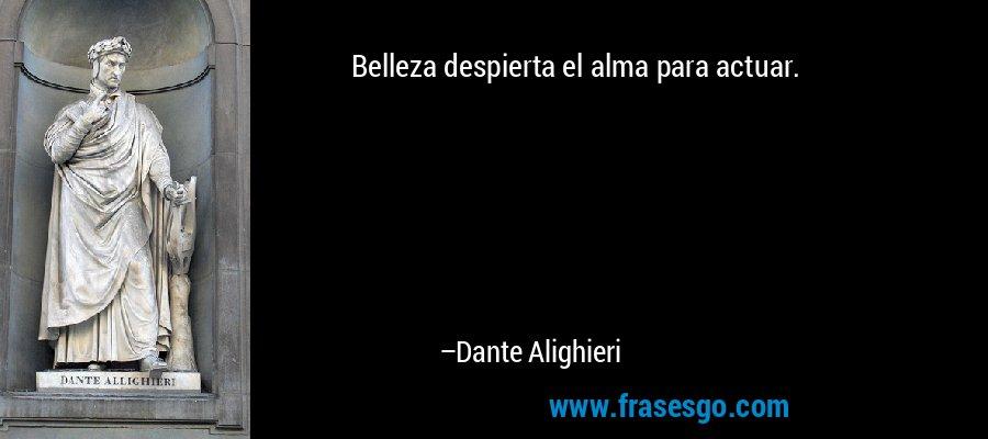 Belleza despierta el alma para actuar. – Dante Alighieri
