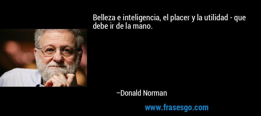Belleza e inteligencia, el placer y la utilidad - que debe ir de la mano. – Donald Norman