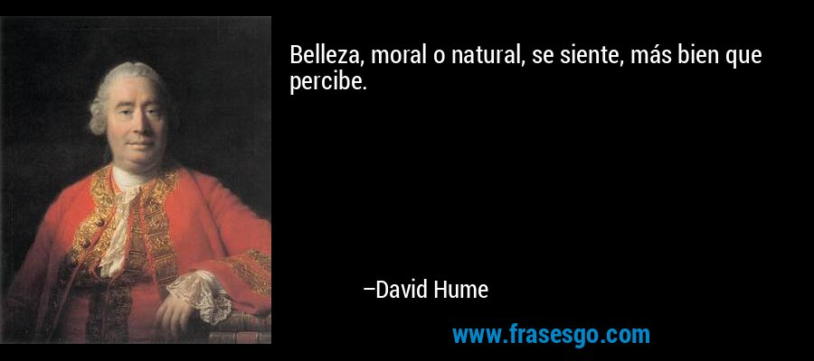 Belleza, moral o natural, se siente, más bien que percibe. – David Hume
