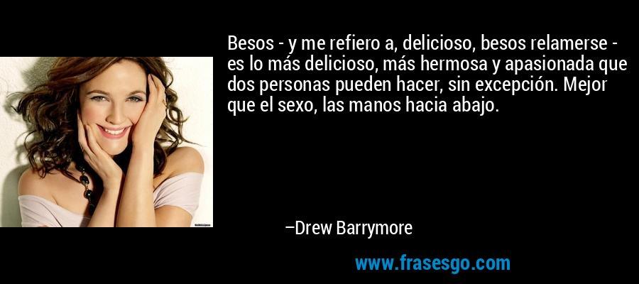 Besos - y me refiero a, delicioso, besos relamerse - es lo más delicioso, más hermosa y apasionada que dos personas pueden hacer, sin excepción. Mejor que el sexo, las manos hacia abajo. – Drew Barrymore