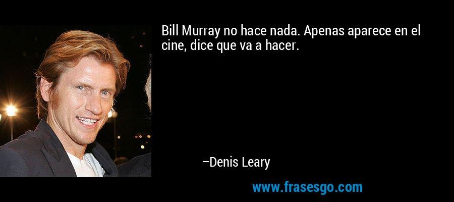 Bill Murray no hace nada. Apenas aparece en el cine, dice que va a hacer. – Denis Leary