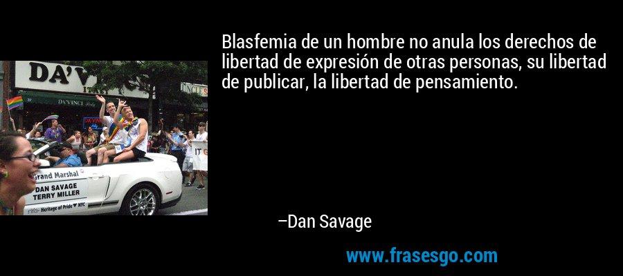 Blasfemia de un hombre no anula los derechos de libertad de expresión de otras personas, su libertad de publicar, la libertad de pensamiento. – Dan Savage