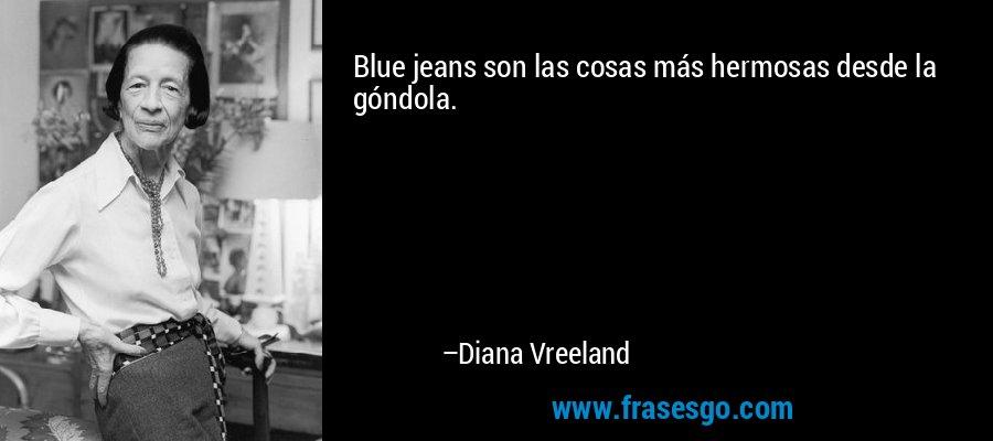 Blue jeans son las cosas más hermosas desde la góndola. – Diana Vreeland