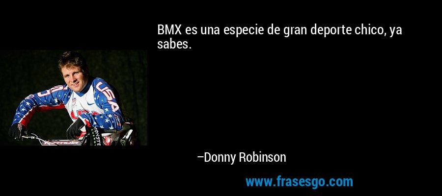 BMX es una especie de gran deporte chico, ya sabes. – Donny Robinson