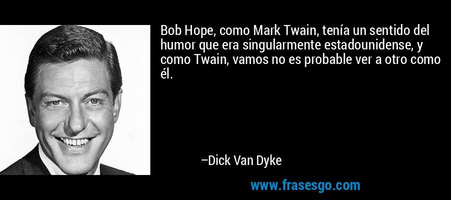 Bob Hope, como Mark Twain, tenía un sentido del humor que era singularmente estadounidense, y como Twain, vamos no es probable ver a otro como él. – Dick Van Dyke