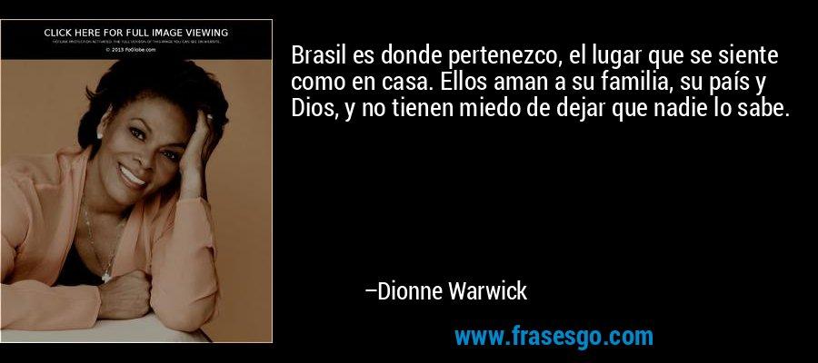 Brasil es donde pertenezco, el lugar que se siente como en casa. Ellos aman a su familia, su país y Dios, y no tienen miedo de dejar que nadie lo sabe. – Dionne Warwick