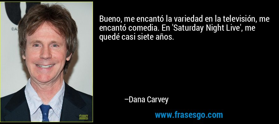 Bueno, me encantó la variedad en la televisión, me encantó comedia. En 'Saturday Night Live', me quedé casi siete años. – Dana Carvey