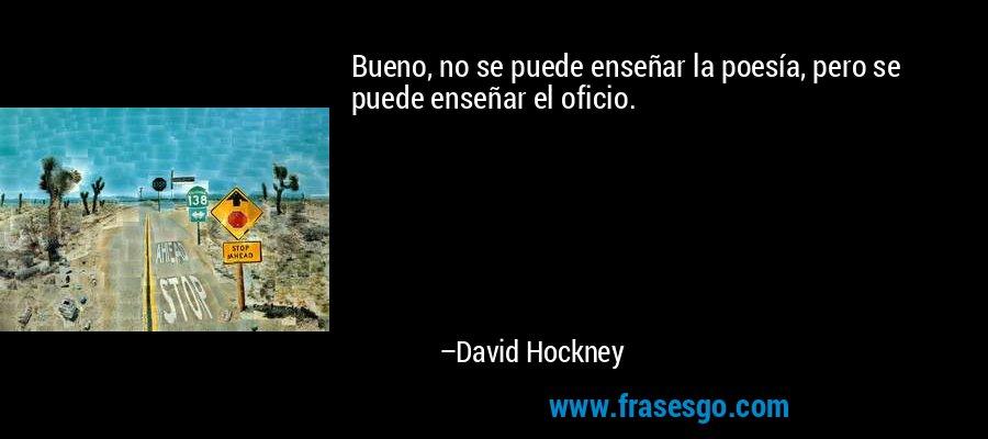 Bueno, no se puede enseñar la poesía, pero se puede enseñar el oficio. – David Hockney