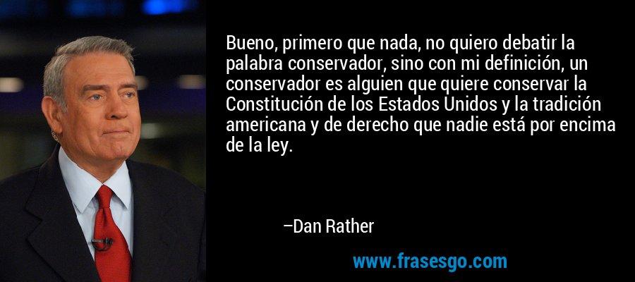 Bueno, primero que nada, no quiero debatir la palabra conservador, sino con mi definición, un conservador es alguien que quiere conservar la Constitución de los Estados Unidos y la tradición americana y de derecho que nadie está por encima de la ley. – Dan Rather