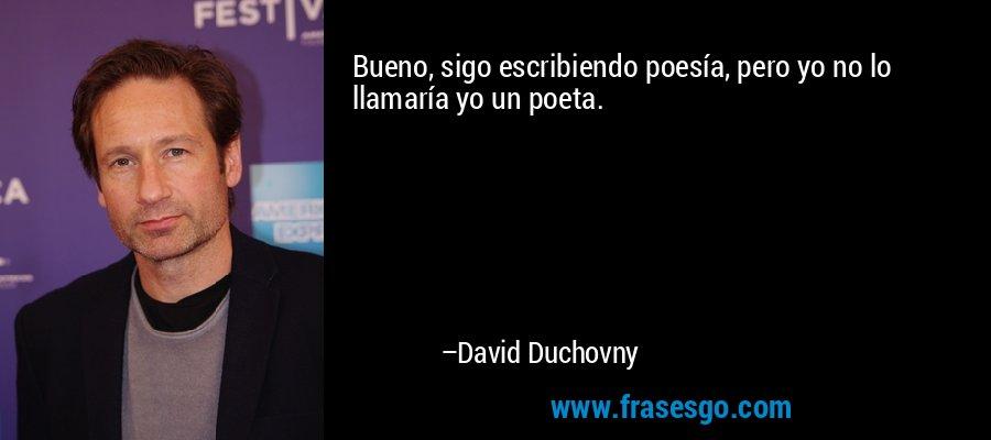 Bueno, sigo escribiendo poesía, pero yo no lo llamaría yo un poeta. – David Duchovny
