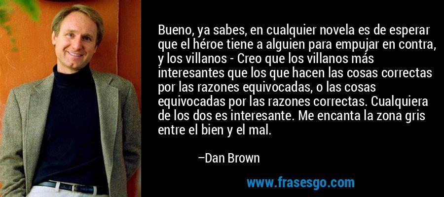 Bueno, ya sabes, en cualquier novela es de esperar que el héroe tiene a alguien para empujar en contra, y los villanos - Creo que los villanos más interesantes que los que hacen las cosas correctas por las razones equivocadas, o las cosas equivocadas por las razones correctas. Cualquiera de los dos es interesante. Me encanta la zona gris entre el bien y el mal. – Dan Brown