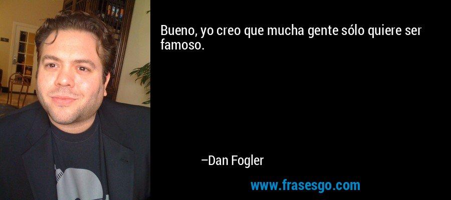 Bueno, yo creo que mucha gente sólo quiere ser famoso. – Dan Fogler