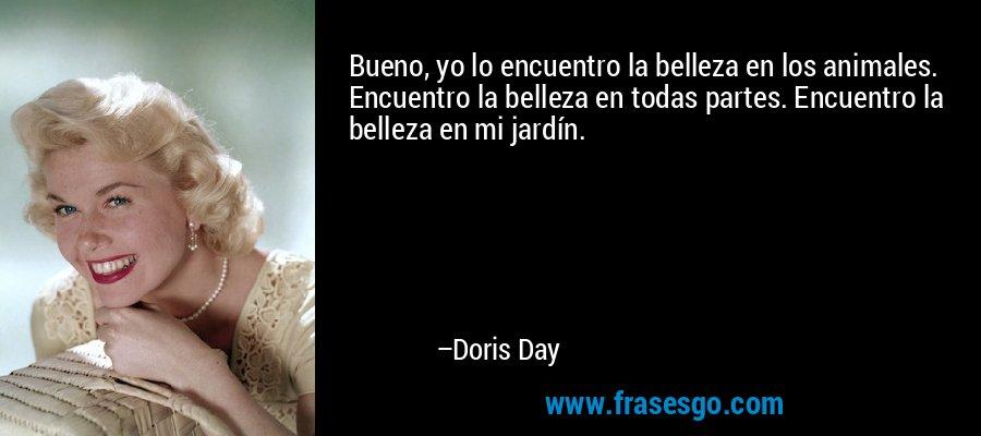 Bueno, yo lo encuentro la belleza en los animales. Encuentro la belleza en todas partes. Encuentro la belleza en mi jardín. – Doris Day