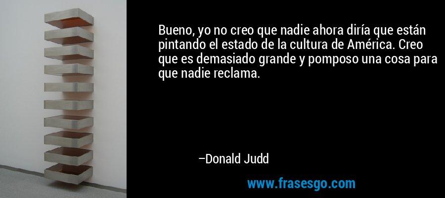 Bueno, yo no creo que nadie ahora diría que están pintando el estado de la cultura de América. Creo que es demasiado grande y pomposo una cosa para que nadie reclama. – Donald Judd