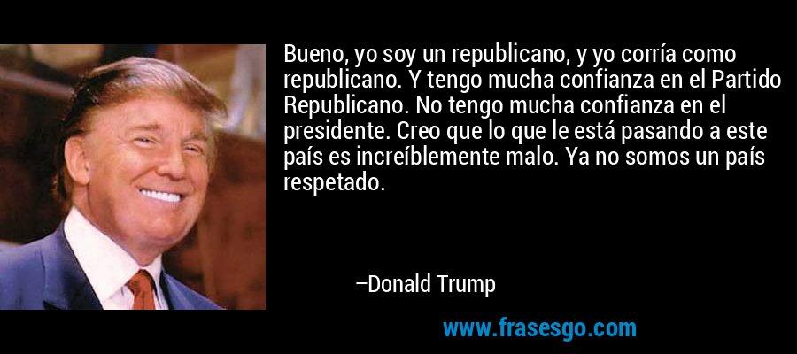 Bueno, yo soy un republicano, y yo corría como republicano. Y tengo mucha confianza en el Partido Republicano. No tengo mucha confianza en el presidente. Creo que lo que le está pasando a este país es increíblemente malo. Ya no somos un país respetado. – Donald Trump