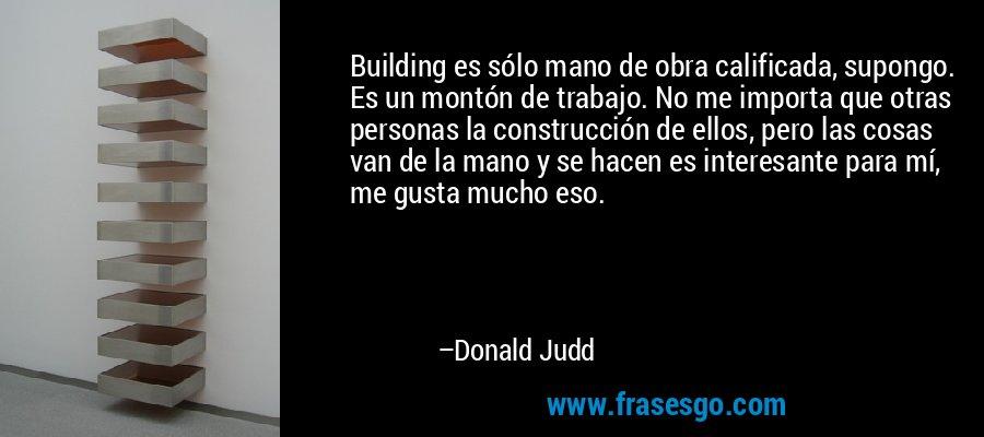 Building es sólo mano de obra calificada, supongo. Es un montón de trabajo. No me importa que otras personas la construcción de ellos, pero las cosas van de la mano y se hacen es interesante para mí, me gusta mucho eso. – Donald Judd