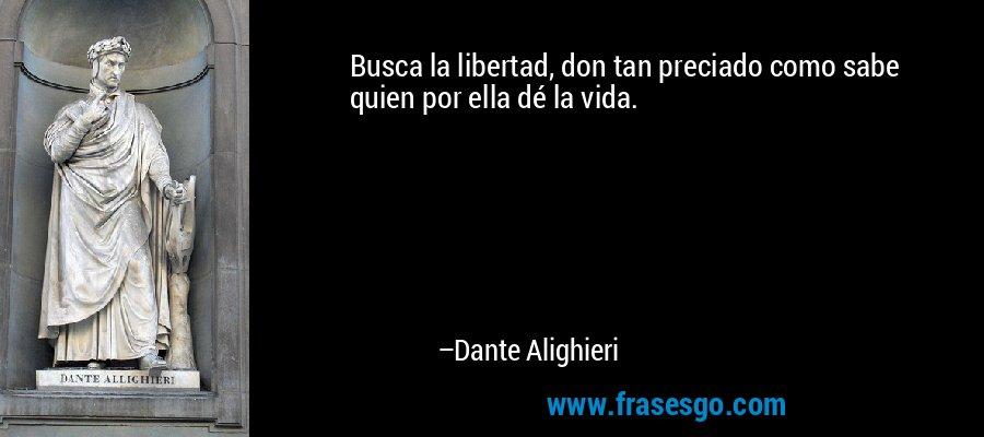 Busca la libertad, don tan preciado como sabe quien por ella dé la vida. – Dante Alighieri