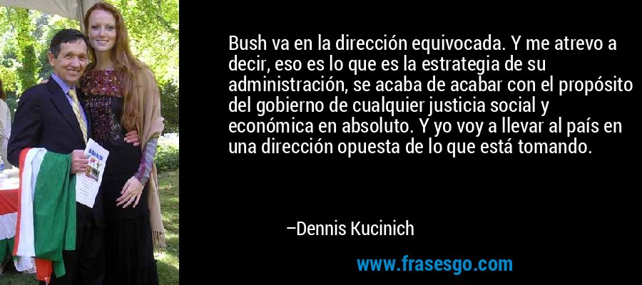 Bush va en la dirección equivocada. Y me atrevo a decir, eso es lo que es la estrategia de su administración, se acaba de acabar con el propósito del gobierno de cualquier justicia social y económica en absoluto. Y yo voy a llevar al país en una dirección opuesta de lo que está tomando. – Dennis Kucinich