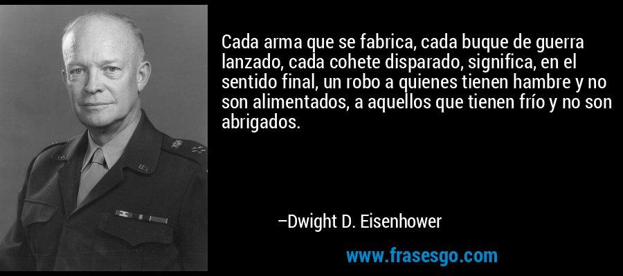 Cada arma que se fabrica, cada buque de guerra lanzado, cada cohete disparado, significa, en el sentido final, un robo a quienes tienen hambre y no son alimentados, a aquellos que tienen frío y no son abrigados. – Dwight D. Eisenhower
