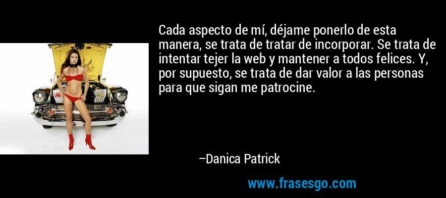Cada aspecto de mí, déjame ponerlo de esta manera, se trata de tratar de incorporar. Se trata de intentar tejer la web y mantener a todos felices. Y, por supuesto, se trata de dar valor a las personas para que sigan me patrocine. – Danica Patrick