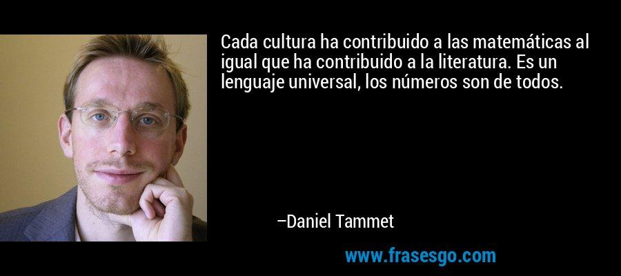 Cada cultura ha contribuido a las matemáticas al igual que ha contribuido a la literatura. Es un lenguaje universal, los números son de todos. – Daniel Tammet