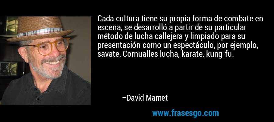 Cada cultura tiene su propia forma de combate en escena, se desarrolló a partir de su particular método de lucha callejera y limpiado para su presentación como un espectáculo, por ejemplo, savate, Cornualles lucha, karate, kung-fu. – David Mamet