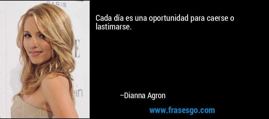 Cada día es una oportunidad para caerse o lastimarse. – Dianna Agron