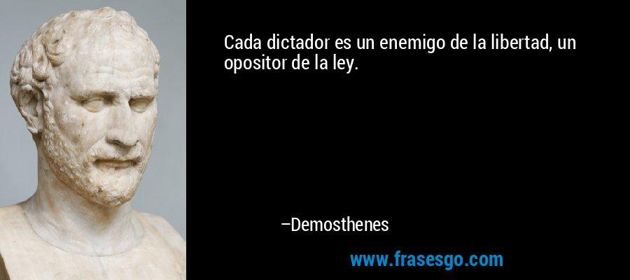 Cada dictador es un enemigo de la libertad, un opositor de la ley. – Demosthenes